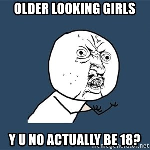 Y U No - older looking girls y u no actually be 18?