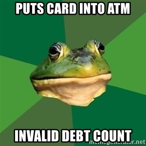 Foul Bachelor Frog - puts card into atm invalid debt count