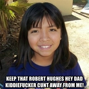 aylinfernanda - keep that robert hughes hey dad kiddiefucker cunt away from me!