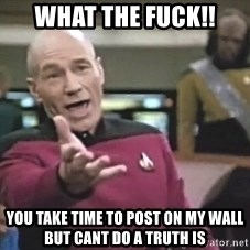 Picard Wtf - What the fuck!! You take time to post on my wall but cant do a truth is