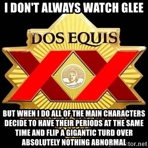 Dos Equis - I don't always watch glee but when i do all of the main characters decide to have their periods at the same time and flip a gigantic turd over ABSOLUTELY nothing abnormal