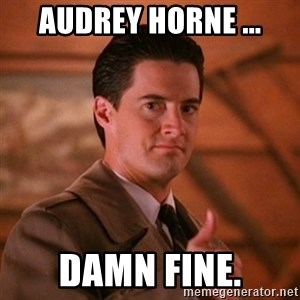 Thumbs-up Agent Dale Cooper  - Audrey horne ... damn fine.