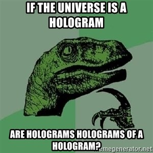Philosoraptor - if the universe is a hologram are holograms holograms of a hologram?