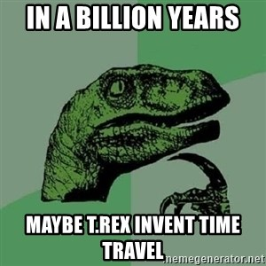 Philosoraptor - in a billion years maybe t.rex invent time travel