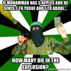 Islamist - if muhammad has 5 apples and he gives 2 to yusuf and 1 to abdul... How many die in the explosion?