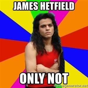 James Hetfalse - JAMES HETFIELD ONLY NOT