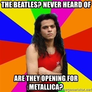 James Hetfalse - the Beatles? never heard of are they opening for metallica?