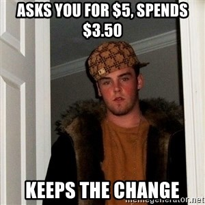 Scumbag Steve - asks you for $5, spends $3.50 keeps the change