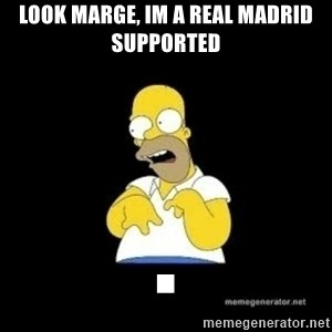 Homer Look Marge  - LOOK MARGE, IM A REAL MADRID SUPPORTED .
