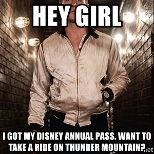 Ryan Gosling  - Hey girl  I Got my dIsney annual pass. Want to take a ride on thunder mountain?