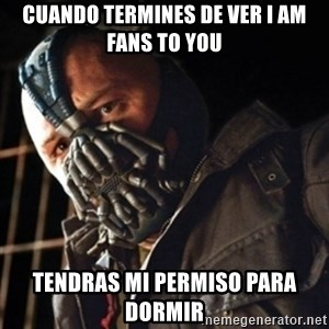 Only then you have my permission to die - Cuando termines de ver i am fans to you Tendras mi permiso para dormir