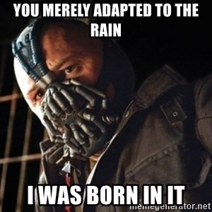 Only then you have my permission to die - You Merely adapted to the rain I was born in it