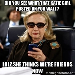 Hillary Text - did You see what that katie girl posted on you wall? lolz she thinks we're friends now