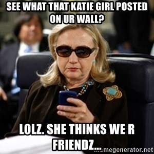 Hillary Text - See what that katie girl posted on ur wall? lolz. she thinks we r friendz...