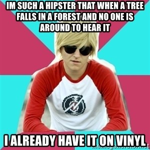 Casual Homestuck Fan - IM such a hipster that when a tree falls in a forest and no one is around to hear it i already have it on vinyl