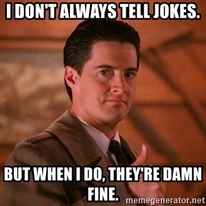 Thumbs-up Agent Dale Cooper  - I don't always tell jokes. But When I do, They're damn fine.