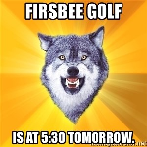 Courage Wolf - firsbee golf is at 5:30 tomorrow.