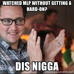ClappyQ - Watched mlp without getting a hard-on? Dis nigga