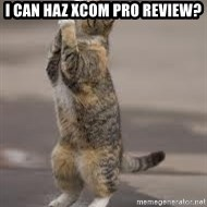 Begging Cat - I can haz XCOM Pro Review?
