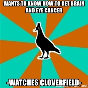 QA Pigeon - Wants to know how to get brain and eye cancer -Watches Cloverfield-