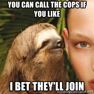 The Rape Sloth - You can call the cops if you like i bet they'll join