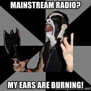 Musically Diverse Metalhead - Mainstream Radio? My ears are burning!