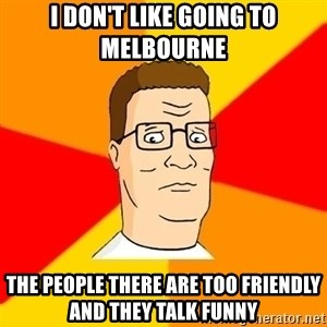 Hank Hill - I don't like going to Melbourne  The people there are too friendly and they talk funny