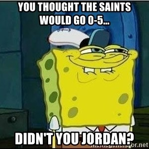 Spongebob Face - You thought the saints would go 0-5... didn't you Jordan?