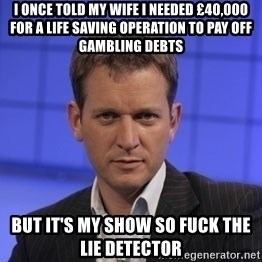 Jeremy Kyle - i once told my wife i needed £40,000 for a life saving operation to pay off gambling debts but it's my show so fuck the lie detector