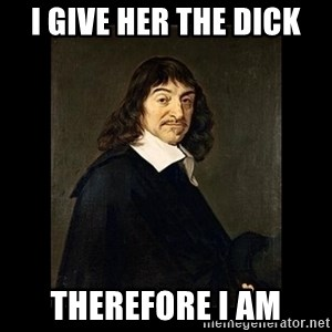 Rene Descartes - i give her the dick therefore i am