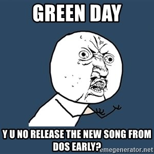 Y U No - Green day y u no release the new song from dos early?
