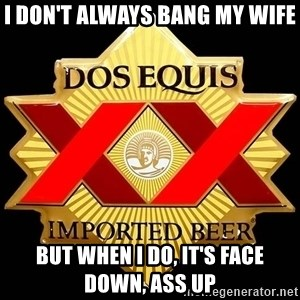 Dos Equis - I don't always bang my wife But when i do, it's face down, ass up