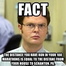 Dwight Shrute - fact the distance you have run in your 100 marathons is equal to the distane from your house to scranton, pa.