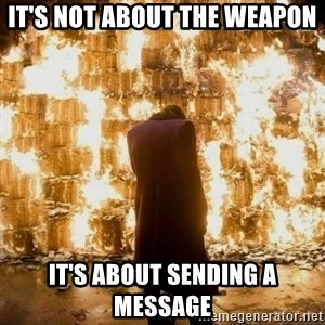 Sending a Message - It's not about the weapon It's about sending a message