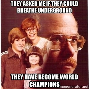 Vengeance Dad - THEY ASKED ME IF THEY COULD BREATHE UNDERGROUND THEY HAVE BECOME WORLD CHAMPIONS