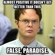 Dwight Shrute - almost positive it doesn't get better than this false. Paradise.