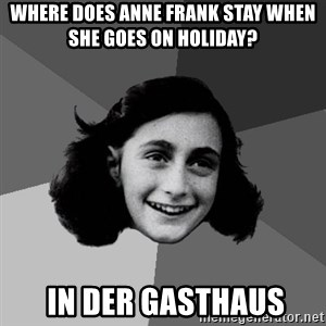 Anne Frank Lol - WHERE DOES ANNE FRANK STAY WHEN SHE GOES ON HOLIDAY?   IN DER GASTHAUS