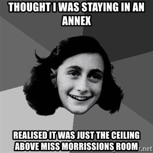 Anne Frank Lol - Thought I was staying in an annex Realised it was just the ceiling above mIss morrissions room
