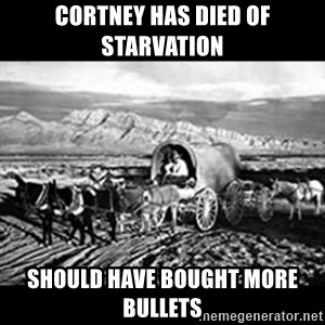 Oregon Trail Vindictus - Cortney has died of starvation should have bought more bullets