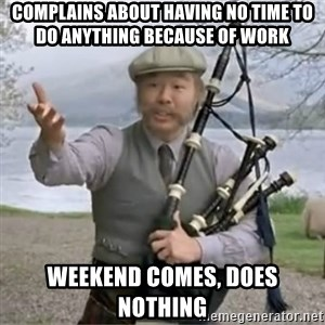 contradiction - COMPLAINS about having no time to do anything because of work  Weekend Comes, Does nothing
