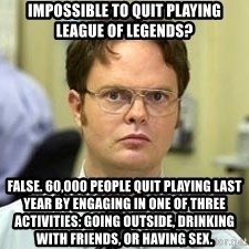 Dwight Shrute - Impossible to quIt playing league of legends? False. 60,000 pEople quit playing last year by engaging in one of three activities: going outside, drinking with friends, or having sex.