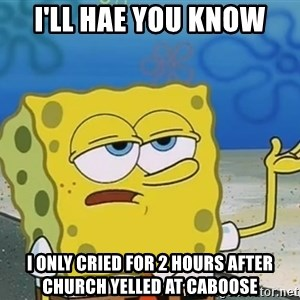 I'll have you know Spongebob - I'll hae you know i only cried for 2 hours after church yelled at caboose