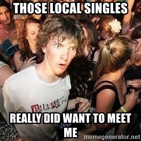 Sudden Realization Ralph - those local singles really did want to meet me