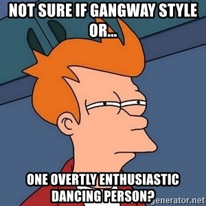 Futurama Fry - not sure if gangway style or... one overtly enthusiastic dancing person?