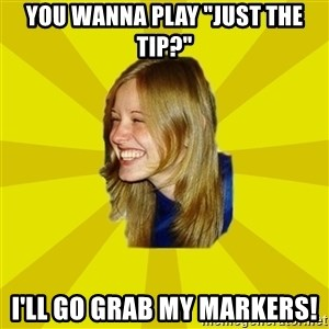 """Trologirl - YOU WANNA PLAY """"JUST THE TIP?"""" I'LL GO GRAB MY MARKERS!"""