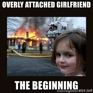 burning house girl - Overly attached girlfriend the beginning