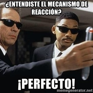 men in black - ¿Entendiste el mecanismo de reacción? ¡perfecto!