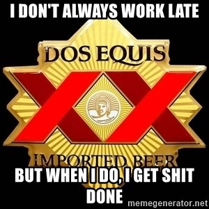 Dos Equis - I don't always work late but when i do, i get shit done