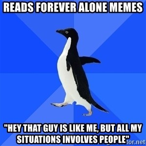 "Socially Awkward Penguin - reads forever alone memes  ""hey that guy is like me, but all my situations involves people"""