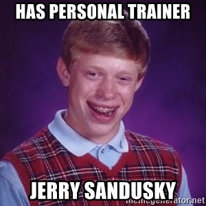 Bad Luck Brian - has personal trainer jerry sandusky